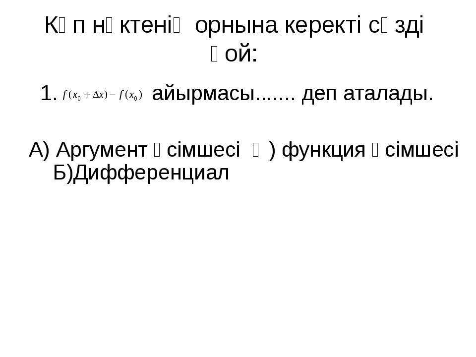 Көп нүктенің орнына керекті сөзді қой: 1. айырмасы....... деп аталады. А) Арг...