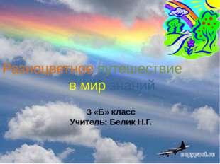 3 «Б» класс Учитель: Белик Н.Г. Разноцветное путешествие в мир знаний