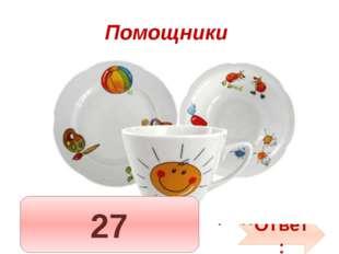 Помощники 7 тарелок им умыты, 8 чашек не забыты, Ложек — дюжина одна Чистота