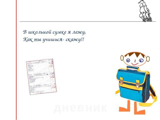 В школьной сумке я лежу, Как ты учишься- скажу!! дневник