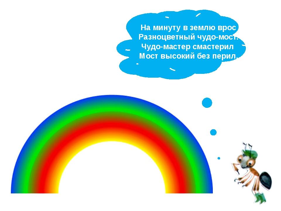 На минуту в землю врос Разноцветный чудо-мост. Чудо-мастер смастерил Мост выс...