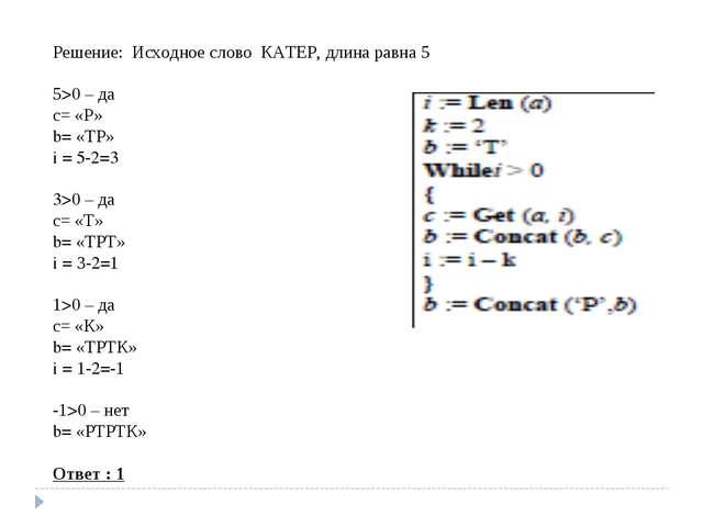 Решение: Исходное слово КАТЕР, длина равна 5 5>0 – да с= «Р» b= «ТР» i = 5-2=...