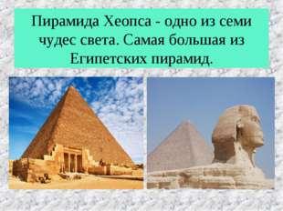 Пирамида Хеопса - одно из семи чудес света. Самая большая из Египетских пирам