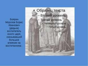 Боярин Морозов Борис Иванович (дядька) воспитатель юного царя, оказывавший бо