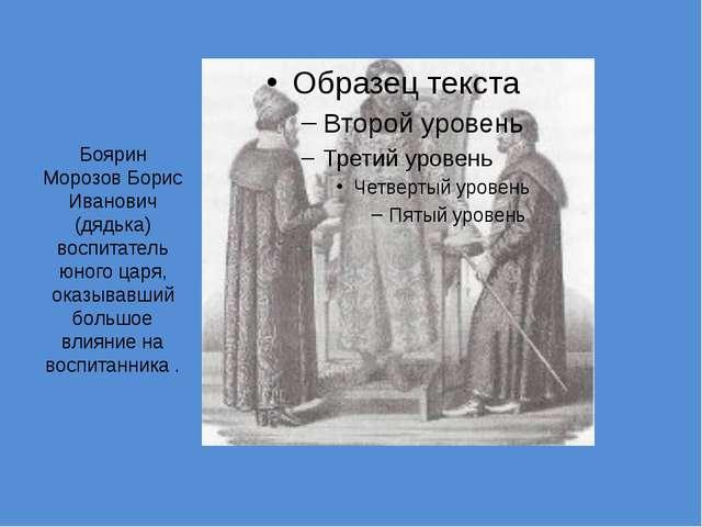 Боярин Морозов Борис Иванович (дядька) воспитатель юного царя, оказывавший бо...