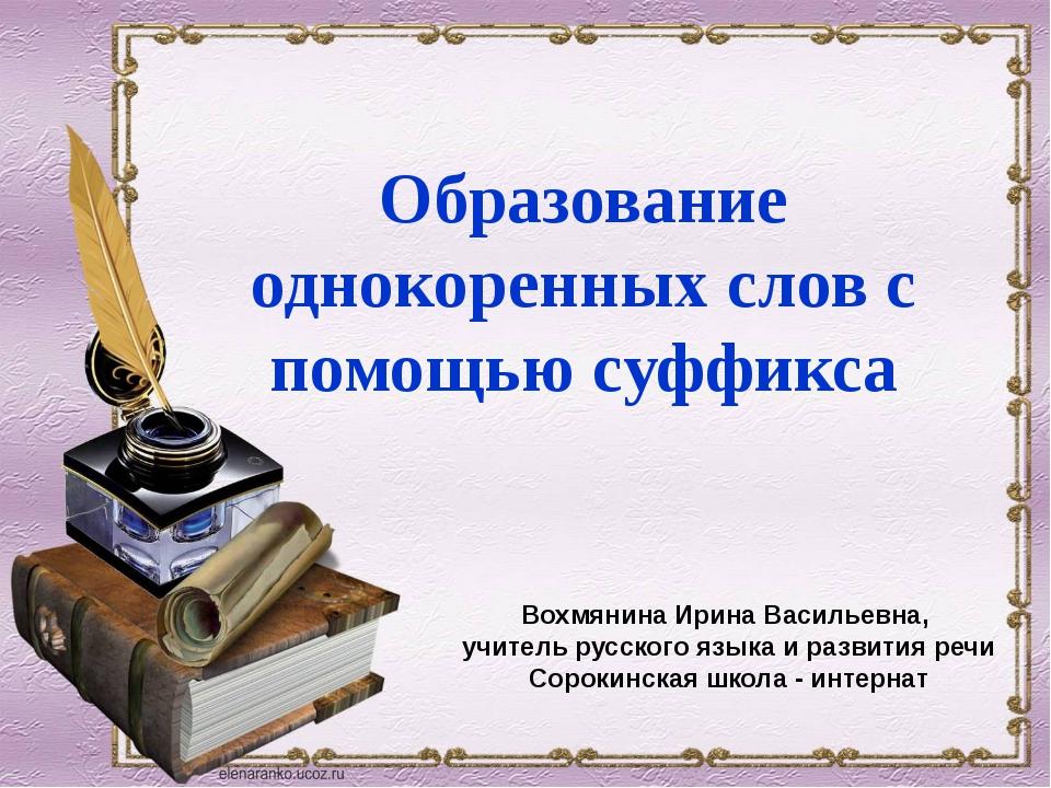 Вохмянина Ирина Васильевна, учитель русского языка и развития речи Сорокинска...