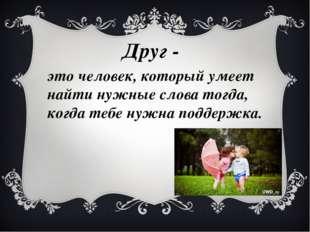 Друг - это человек, который умеет найти нужные слова тогда, когда тебе нужна