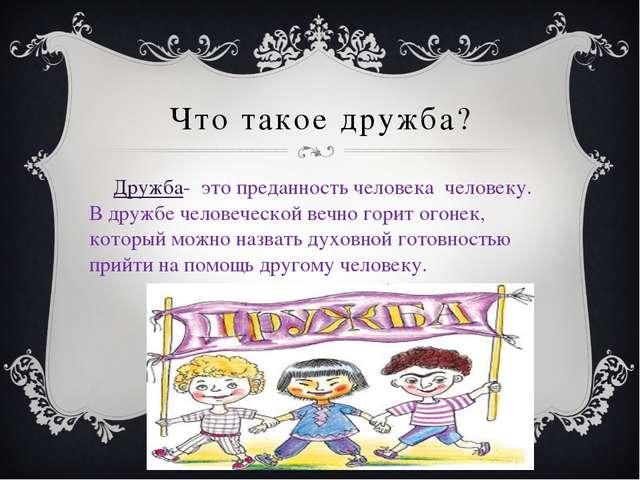 Что такое дружба? Дружба- это преданность человека человеку. В дружбе человеч...