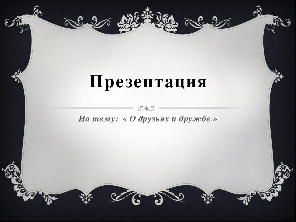Презентация На тему: « О друзьях и дружбе »