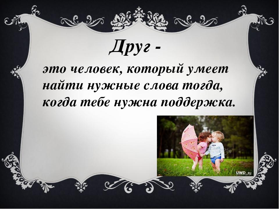 Друг - это человек, который умеет найти нужные слова тогда, когда тебе нужна...