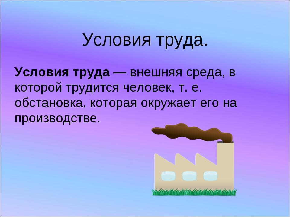 Условия труда. Условия труда — внешняя среда, в которой трудится человек, т....