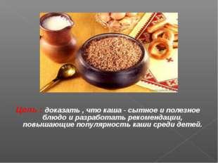 Цель : доказать , что каша - сытное и полезное блюдо и разработать рекомендац