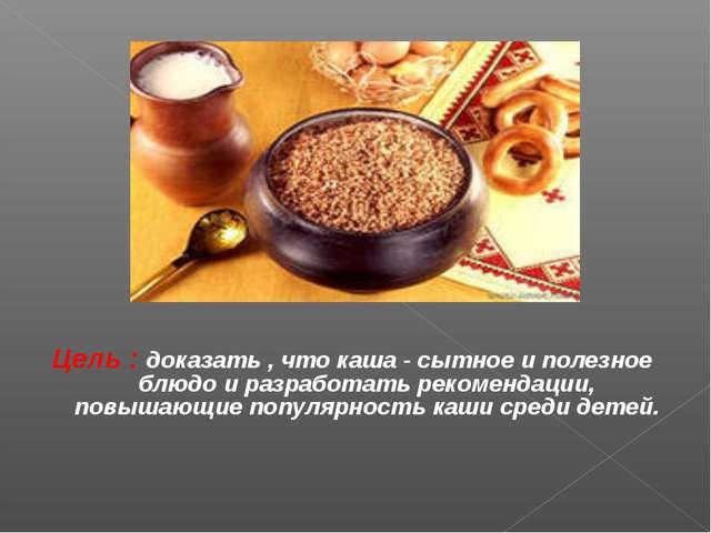 Цель : доказать , что каша - сытное и полезное блюдо и разработать рекомендац...