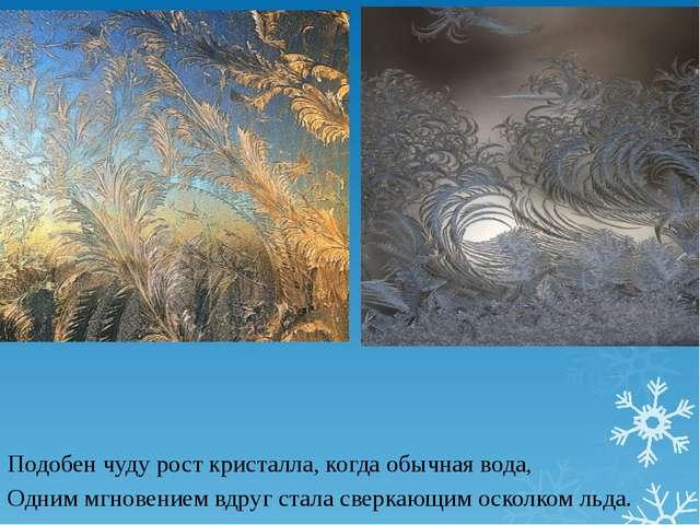Подобен чуду рост кристалла, когда обычная вода, Одним мгновением вдруг стал...