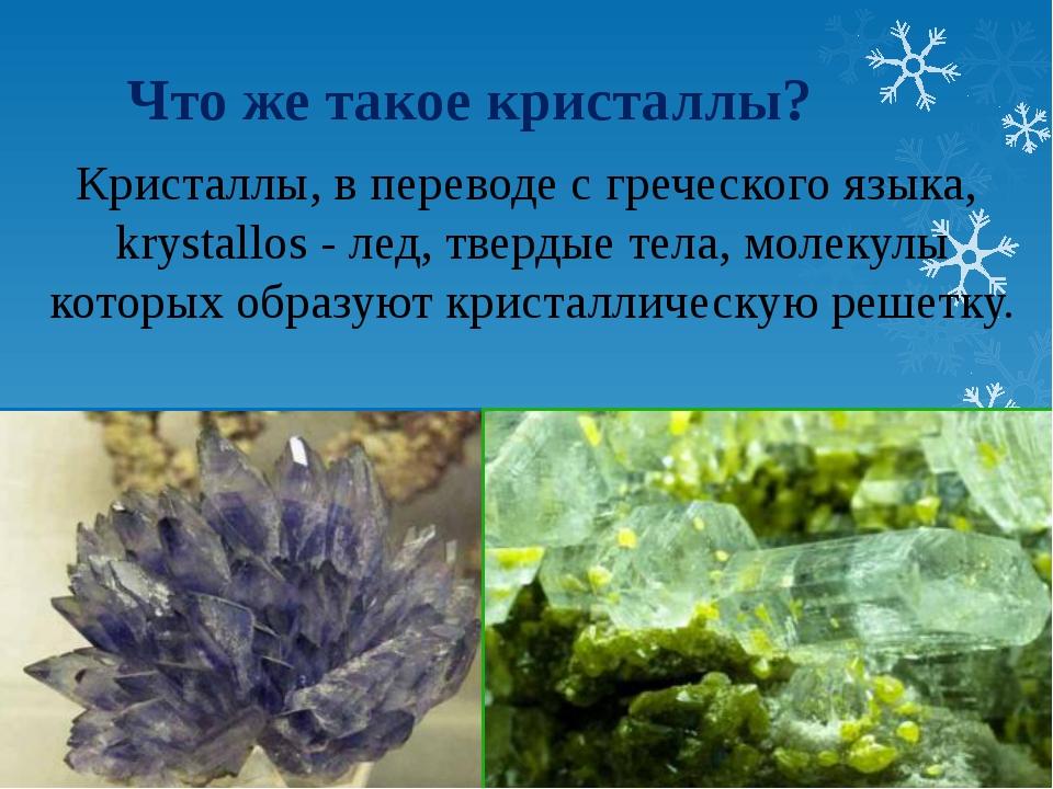 Что же такое кристаллы? Кристаллы, в переводе с греческого языка, krystallos...