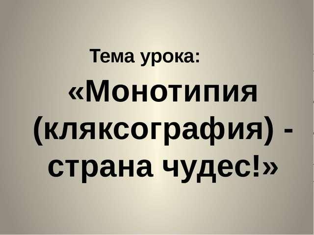 «Монотипия (кляксография) - страна чудес!» Тема урока: