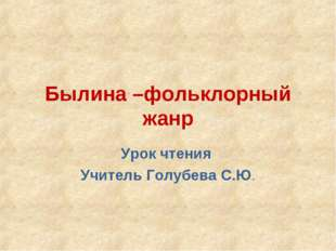 Былина –фольклорный жанр Урок чтения Учитель Голубева С.Ю.