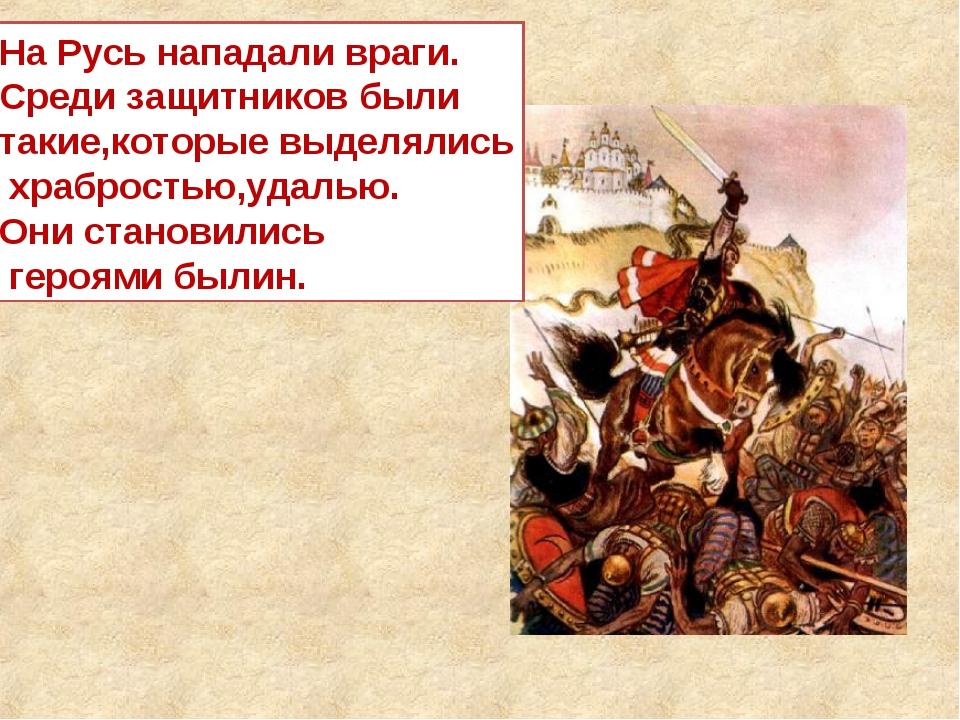 На Русь нападали враги. Среди защитников были такие,которые выделялись храбро...
