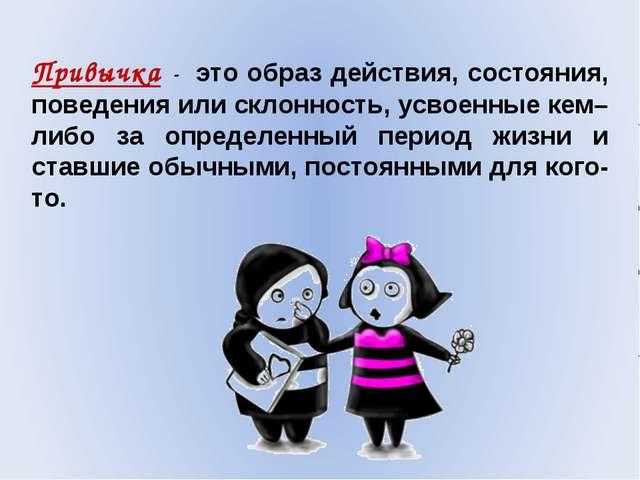 Привычка - это образ действия, состояния, поведения или склонность, усвоенны...