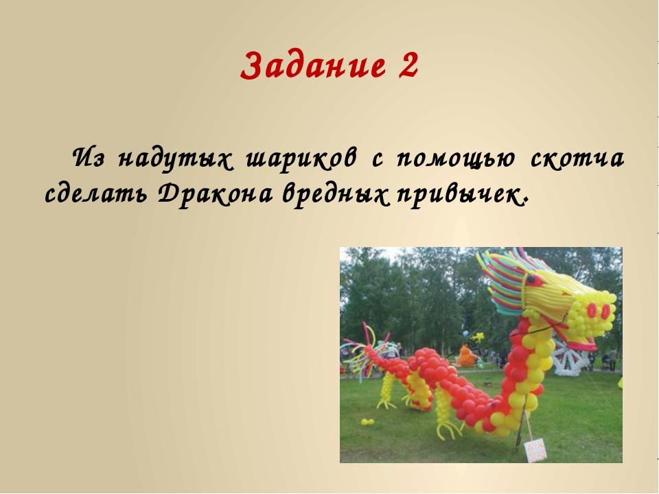 Задание 2 Из надутых шариков с помощью скотча сделать Дракона вредных привычек.