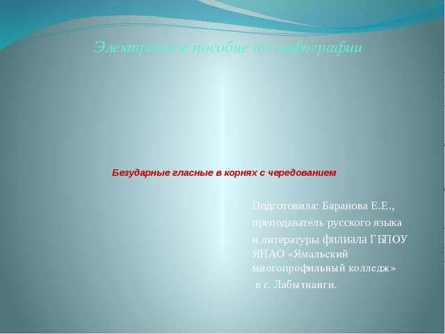 Безударные гласные в корнях с чередованием Подготовила: Баранова Е.Е., препо...