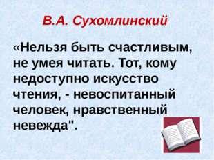 В.А. Сухомлинский «Нельзя быть счастливым, не умея читать. Тот, кому недоступ