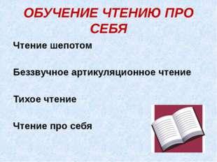 ОБУЧЕНИЕ ЧТЕНИЮ ПРО СЕБЯ Чтение шепотом Беззвучное артикуляционное чтение Тих