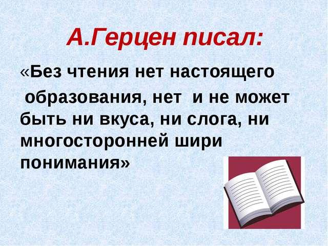 А.Герцен писал: «Без чтения нет настоящего образования, нет и не может быть...