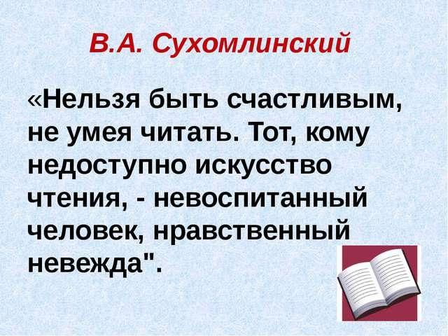 В.А. Сухомлинский «Нельзя быть счастливым, не умея читать. Тот, кому недоступ...
