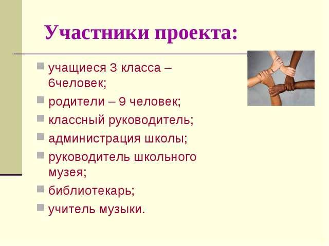 Участники проекта: учащиеся 3 класса – 6человек; родители – 9 человек; класс...