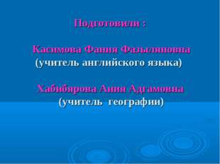 Подготовили : Касимова Фания Фазыляновна (учитель английского языка) Хабибяро