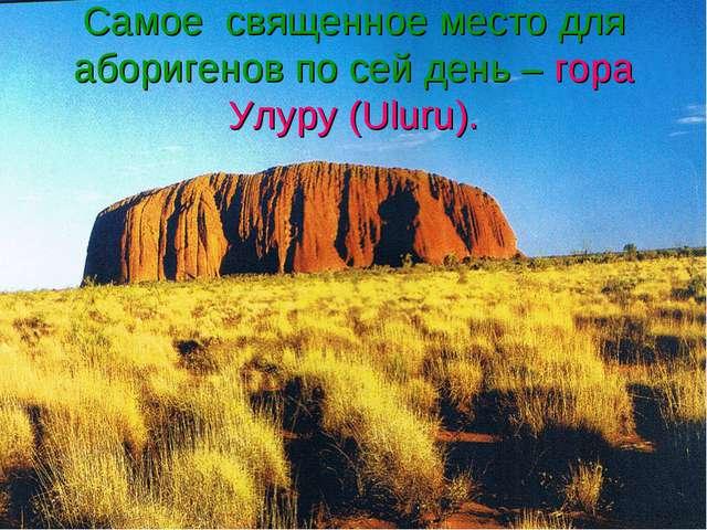 Самое священное место для аборигенов по сей день – гора Улуру (Uluru).