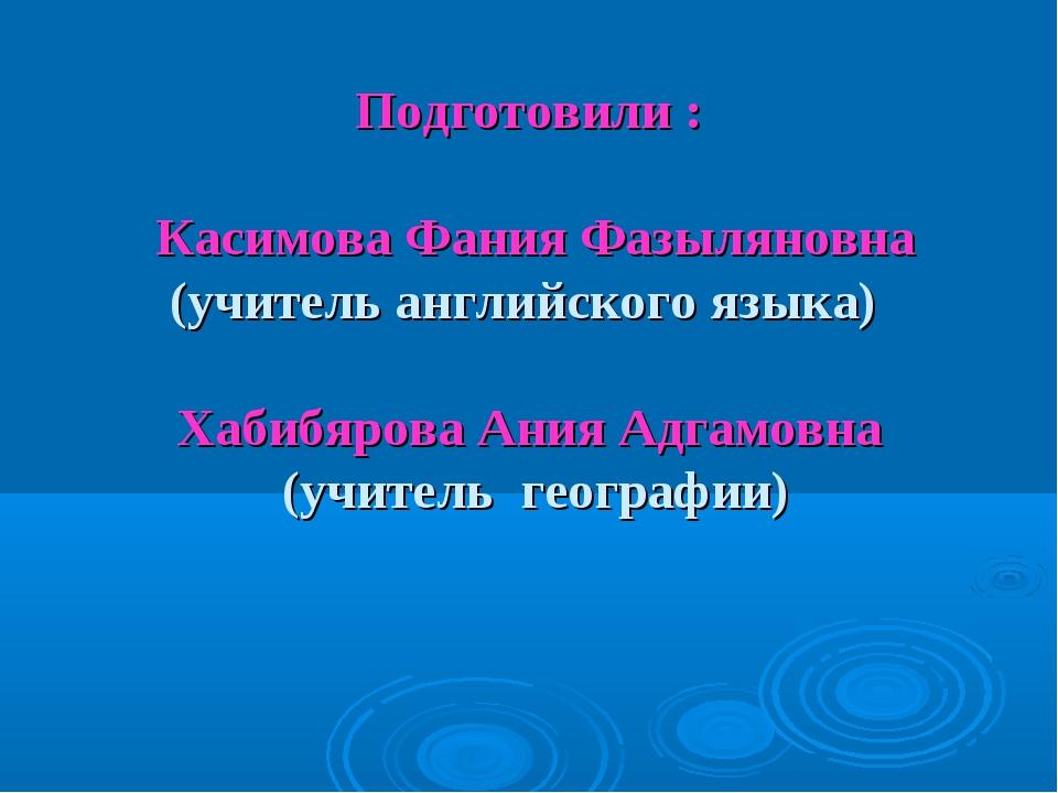 Подготовили : Касимова Фания Фазыляновна (учитель английского языка) Хабибяро...