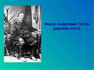 Федор Андреевич Титов- дедушка поэта.
