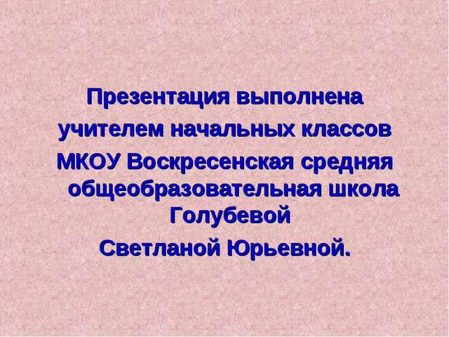 Презентация выполнена учителем начальных классов МКОУ Воскресенская средняя о...
