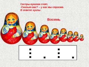 8 …. …. Сестры-куколки стоят. -Сколько вас? – у них мы спросим. И ответят кук