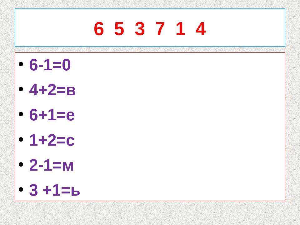 6 5 3 7 1 4 6-1=0 4+2=в 6+1=е 1+2=с 2-1=м 3 +1=ь