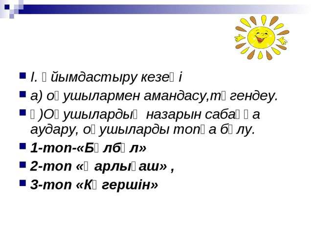 І. Ұйымдастыру кезеңі а) оқушылармен амандасу,түгендеу. ә)Оқушылардың назарын...