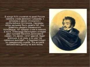 В конце XVIII столетия по всей России гремела слава великого Суворова, к кото