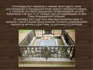 Полководец был перевезён в имение своего друга, также участвовавшего в Бороди