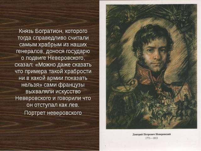 Князь Богратион, которого тогда справедливо считали самым храбрым из наших ге...