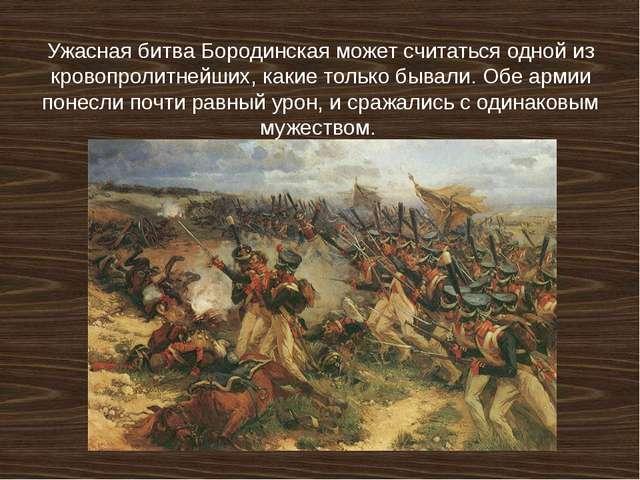 Ужасная битва Бородинская может считаться одной из кровопролитнейших, какие т...