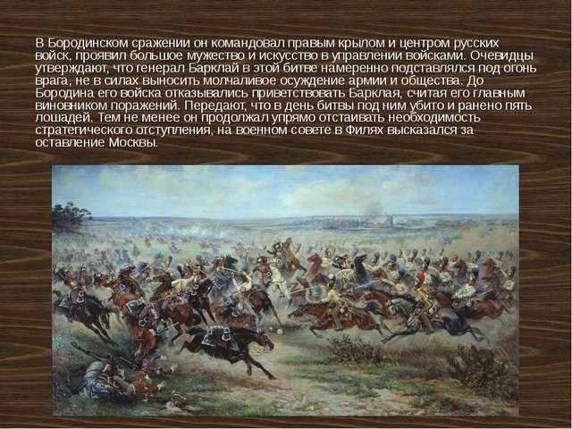 ВБородинском сражениион командовал правым крылом и центром русских войск, п...