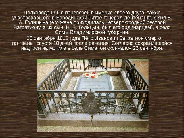 Полководец был перевезён в имение своего друга, также участвовавшего в Бороди...