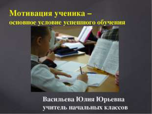 Мотивация ученика – основное условие успешного обучения Васильева Юлия Юрьевн