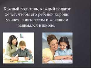 Каждый родитель, каждый педагог хочет, чтобы его ребёнок хорошо учился, с инт