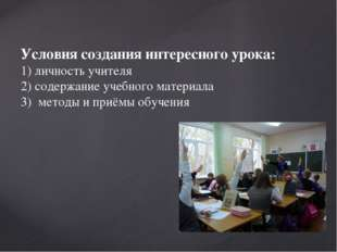Условия создания интересного урока: 1) личность учителя 2) содержание учебно
