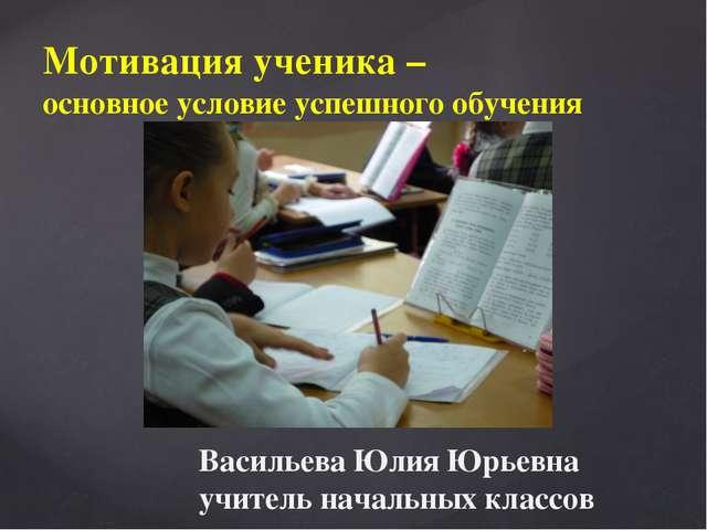 Мотивация ученика – основное условие успешного обучения Васильева Юлия Юрьевн...