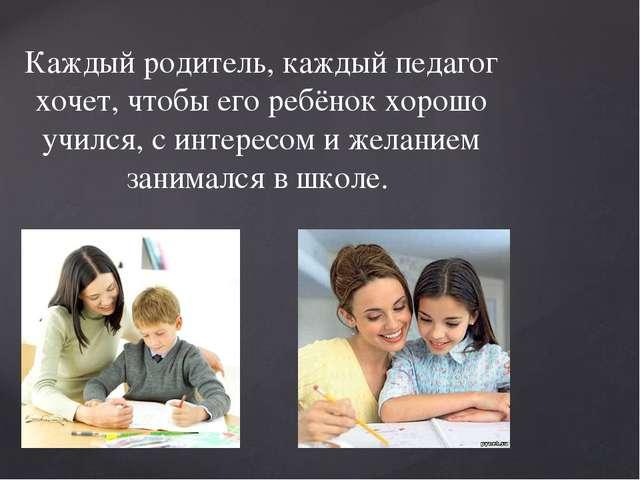 Каждый родитель, каждый педагог хочет, чтобы его ребёнок хорошо учился, с инт...