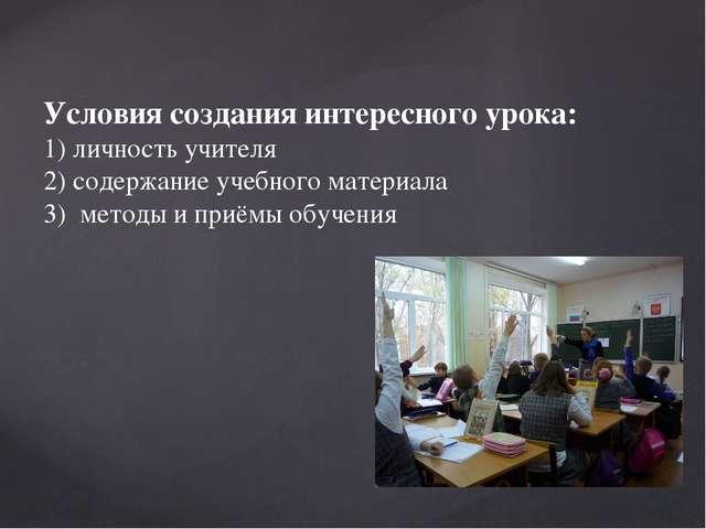 Условия создания интересного урока: 1) личность учителя 2) содержание учебно...